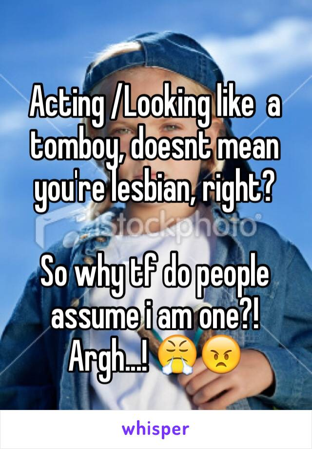 Acting /Looking like  a tomboy, doesnt mean you're lesbian, right?   So why tf do people assume i am one?! Argh...! 😤😠