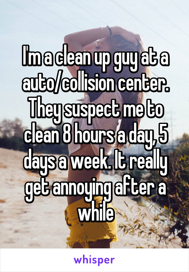 I'm a clean up guy at a auto/collision center. They suspect me to clean 8 hours a day, 5 days a week. It really get annoying after a while