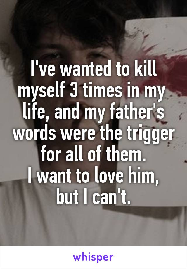 I've wanted to kill myself 3 times in my  life, and my father's words were the trigger for all of them. I want to love him, but I can't.