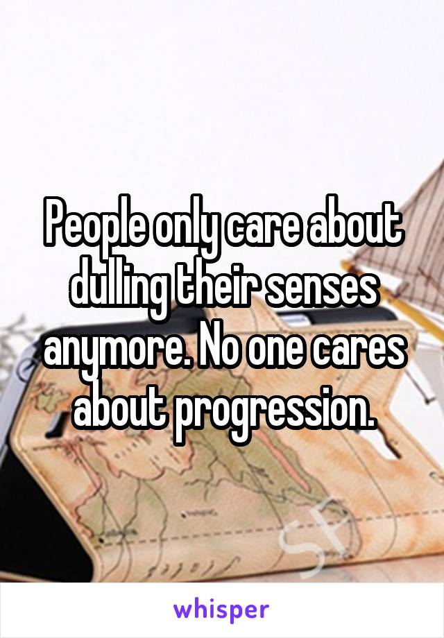 People only care about dulling their senses anymore. No one cares about progression.