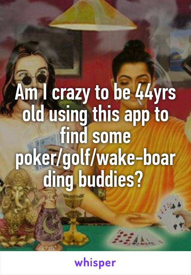 Am I crazy to be 44yrs old using this app to find some poker/golf/wake-boarding buddies?