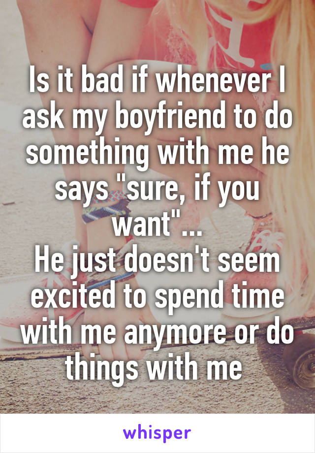 """Is it bad if whenever I ask my boyfriend to do something with me he says """"sure, if you want""""... He just doesn't seem excited to spend time with me anymore or do things with me"""