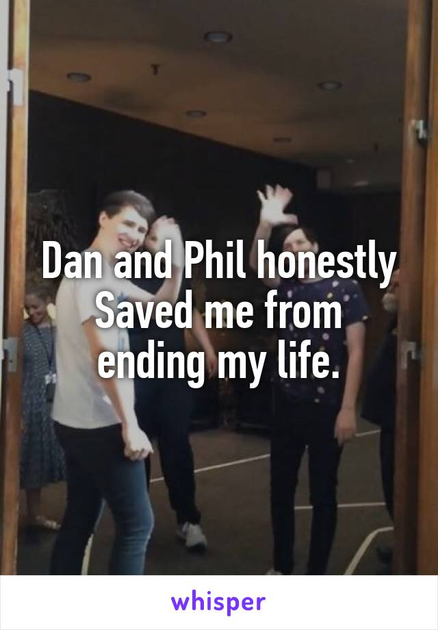 Dan and Phil honestly Saved me from ending my life.