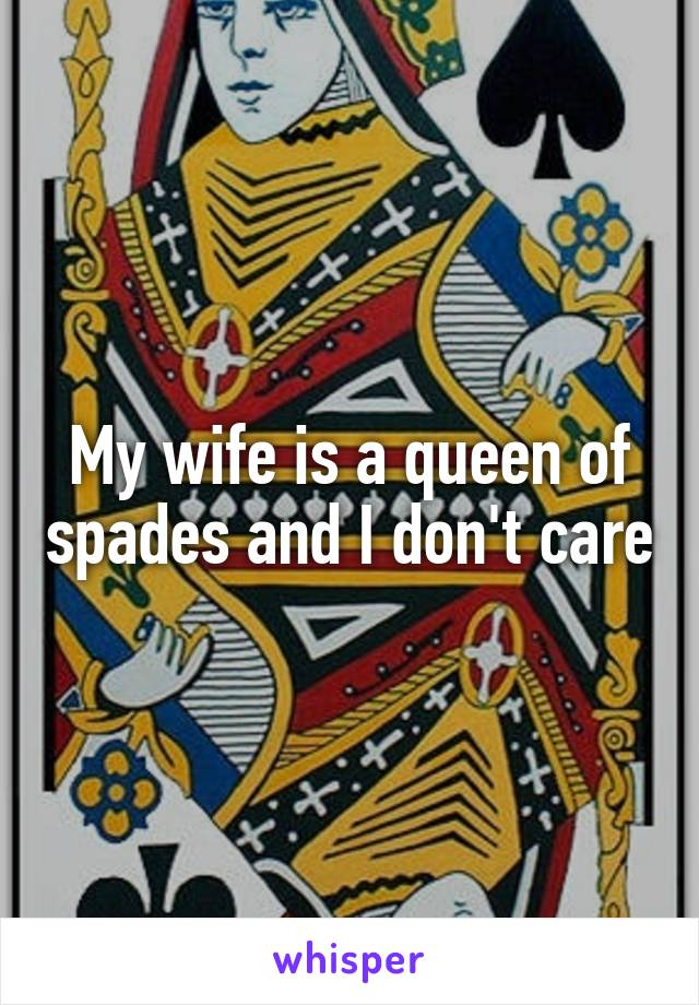 My wife is a queen of spades and I don't care