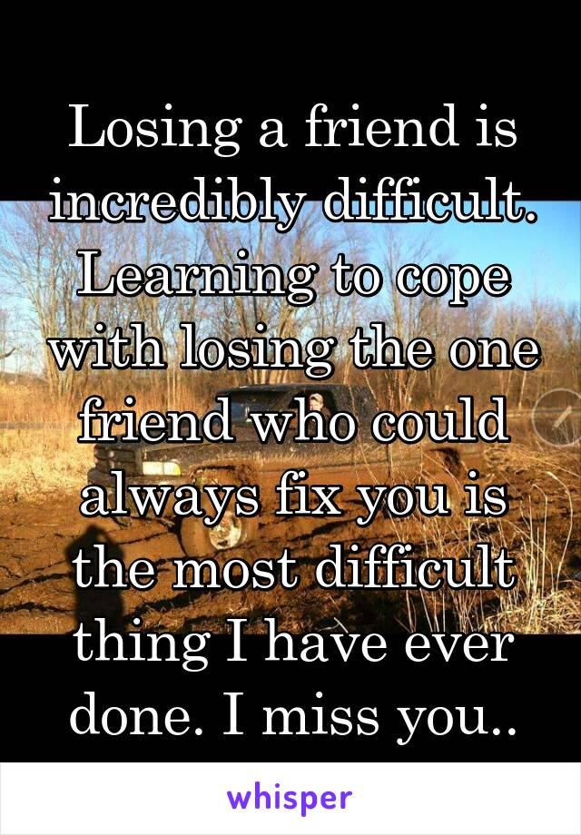 Losing a friend is incredibly difficult. Learning to cope with losing the one friend who could always fix you is the most difficult thing I have ever done. I miss you..