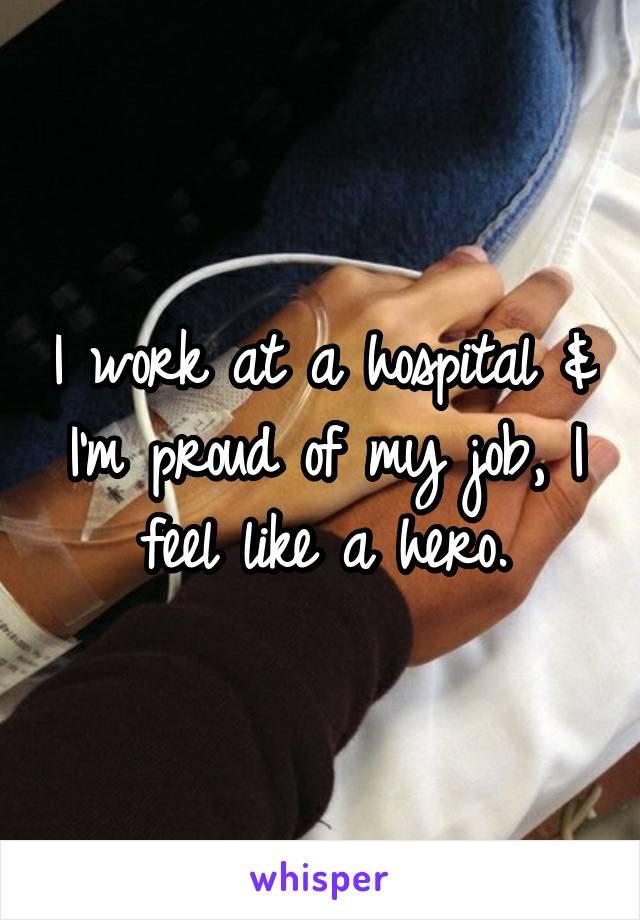 I work at a hospital & I'm proud of my job, I feel like a hero.