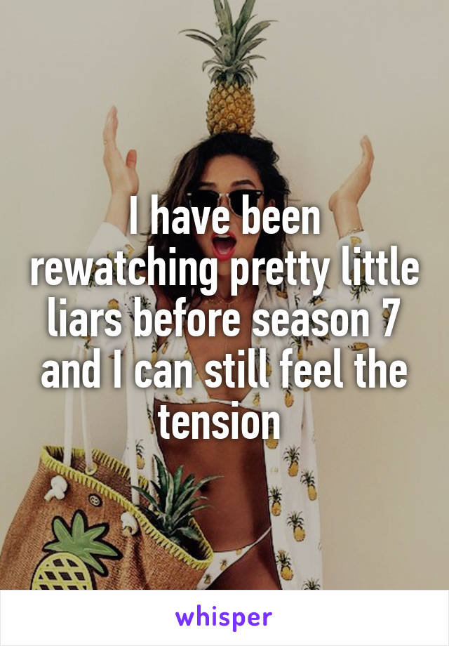 I have been rewatching pretty little liars before season 7 and I can still feel the tension
