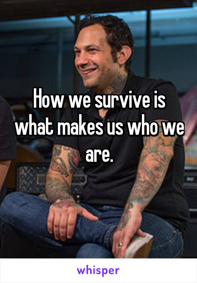 How we survive is what makes us who we are.