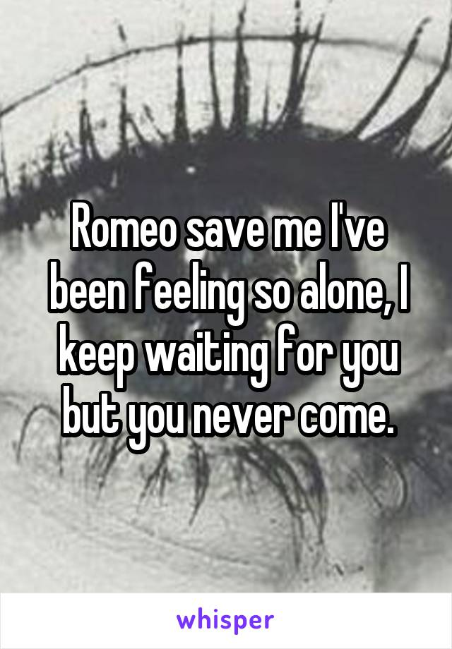 Romeo save me I've been feeling so alone, I keep waiting for you but you never come.