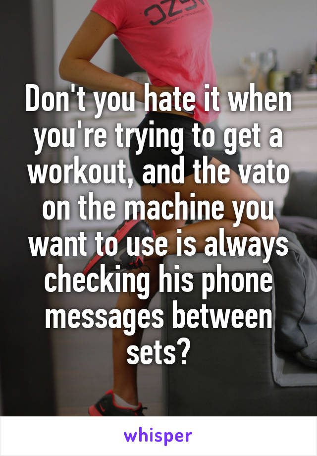 Don't you hate it when you're trying to get a workout, and the vato on the machine you want to use is always checking his phone messages between sets?