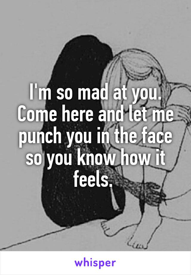 I'm so mad at you. Come here and let me punch you in the face so you know how it feels.
