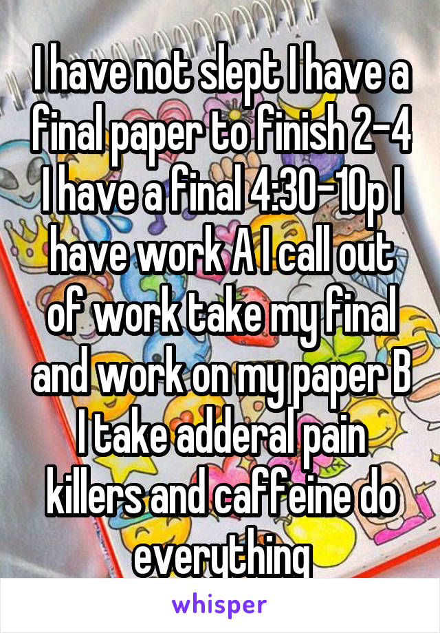 I have not slept I have a final paper to finish 2-4 I have a final 4:30-10p I have work A I call out of work take my final and work on my paper B I take adderal pain killers and caffeine do everything