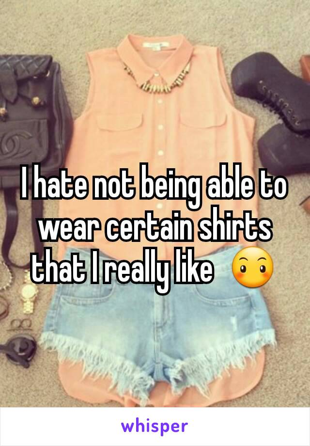 I hate not being able to wear certain shirts that I really like  😶