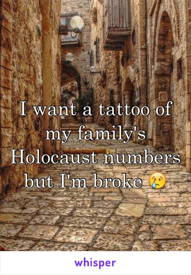 I want a tattoo of my family's Holocaust numbers but I'm broke 😢