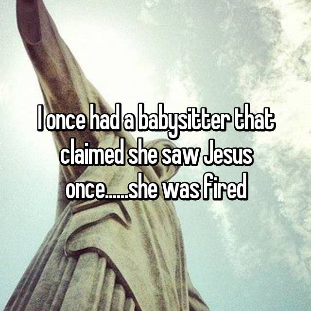 I once had a babysitter that claimed she saw Jesus once......she was fired