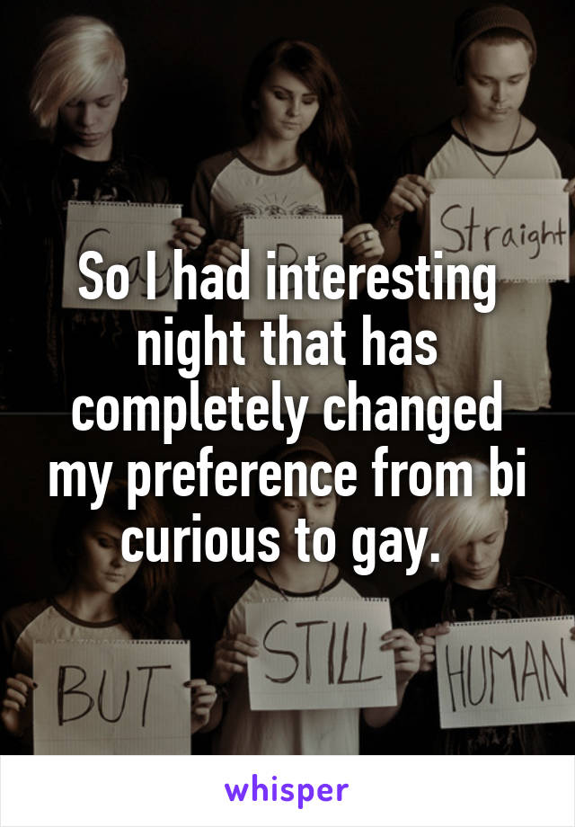 So I had interesting night that has completely changed my preference from bi curious to gay.