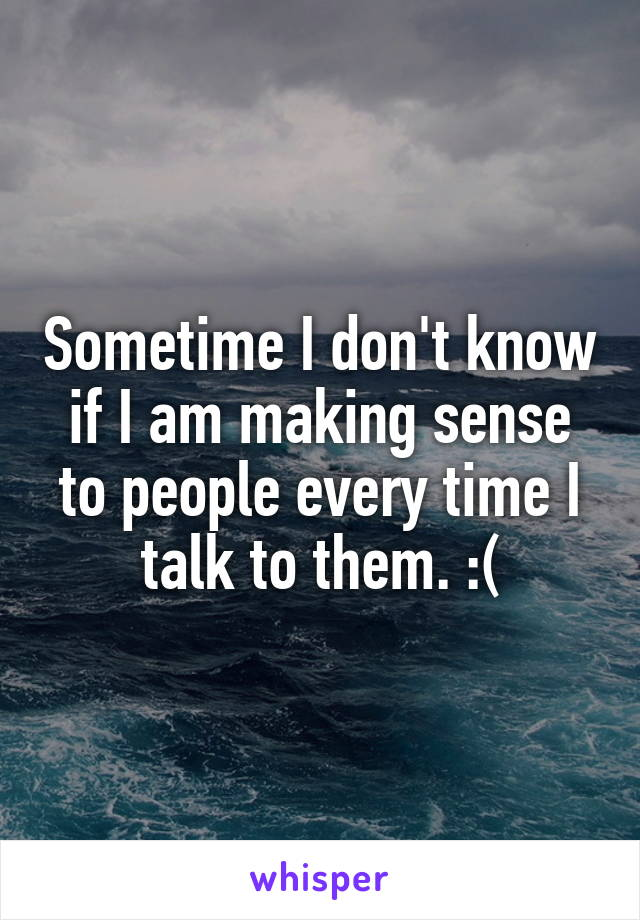 Sometime I don't know if I am making sense to people every time I talk to them. :(