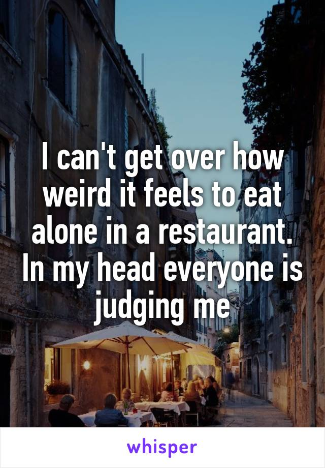I can't get over how weird it feels to eat alone in a restaurant. In my head everyone is judging me