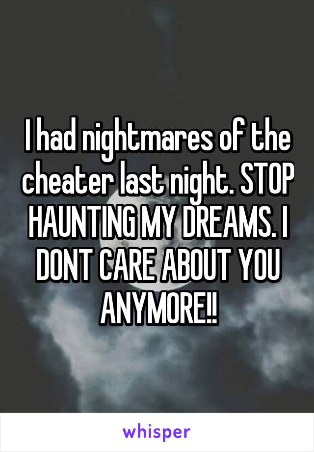 I had nightmares of the cheater last night. STOP HAUNTING MY DREAMS. I DONT CARE ABOUT YOU ANYMORE!!