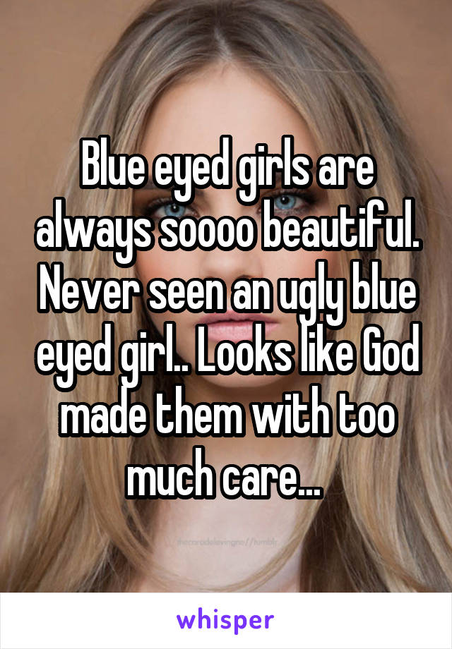 Blue eyed girls are always soooo beautiful. Never seen an ugly blue eyed girl.. Looks like God made them with too much care...
