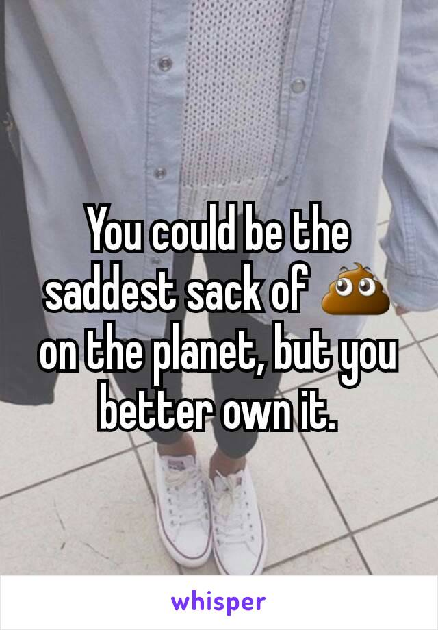 You could be the saddest sack of 💩 on the planet, but you better own it.