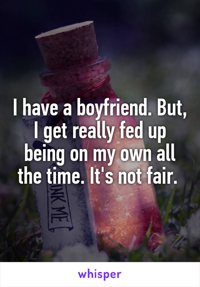 I have a boyfriend. But, I get really fed up being on my own all the time. It's not fair.