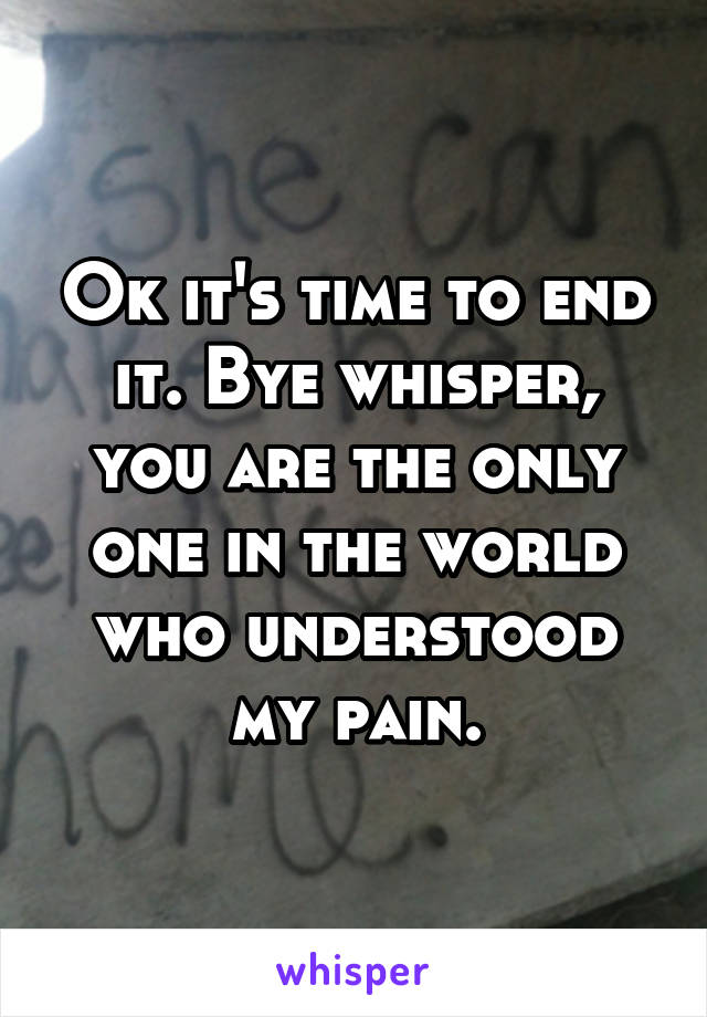 Ok it's time to end it. Bye whisper, you are the only one in the world who understood my pain.