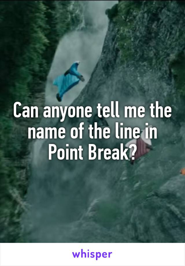 Can anyone tell me the name of the line in Point Break?