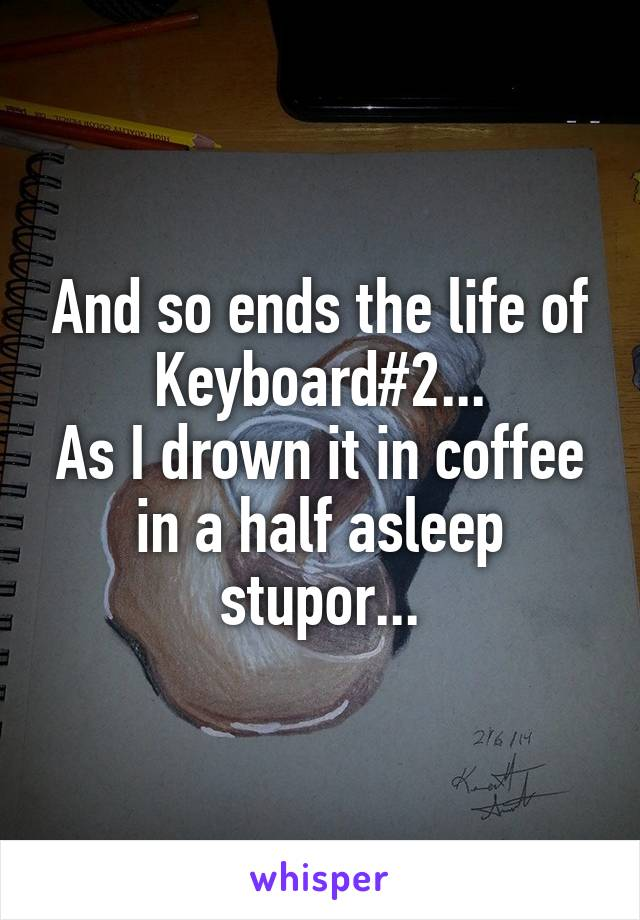 And so ends the life of Keyboard#2... As I drown it in coffee in a half asleep stupor...
