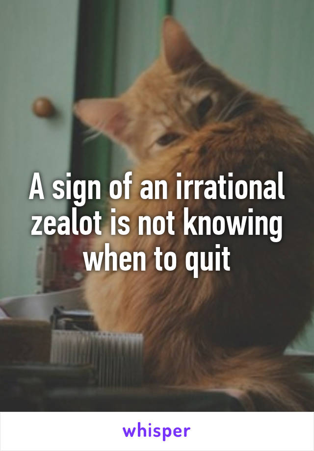 A sign of an irrational zealot is not knowing when to quit