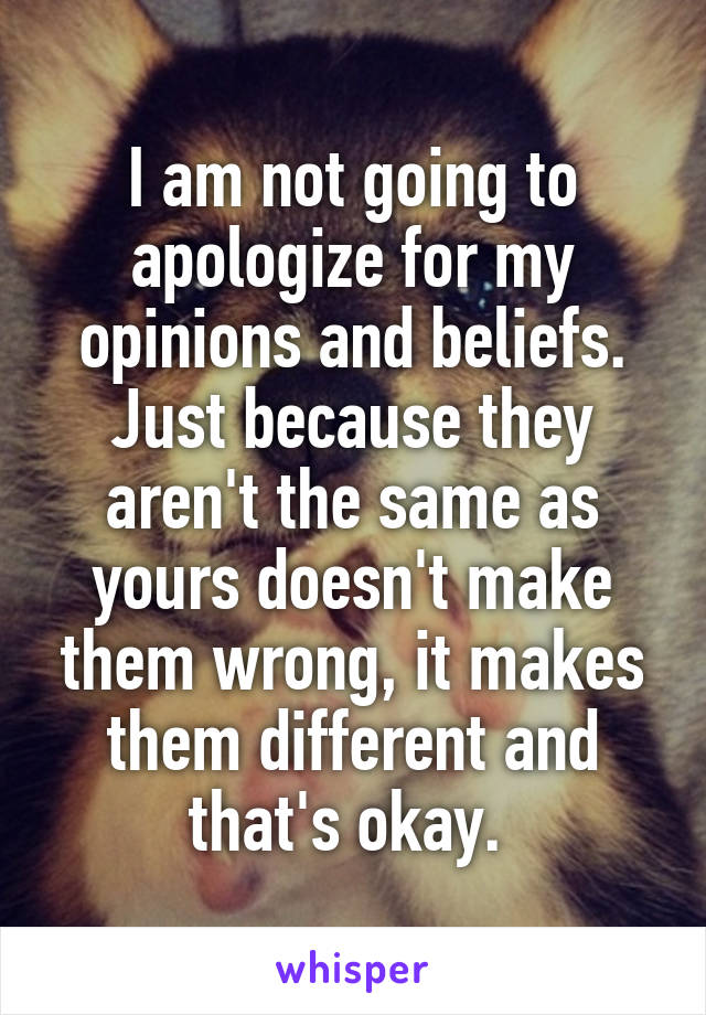 I am not going to apologize for my opinions and beliefs. Just because they aren't the same as yours doesn't make them wrong, it makes them different and that's okay.