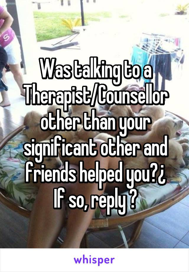 Was talking to a Therapist/Counsellor other than your significant other and friends helped you?¿ If so, reply 😊