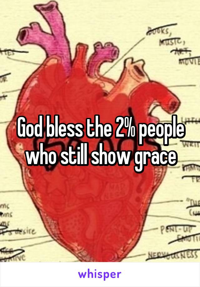 God bless the 2% people who still show grace