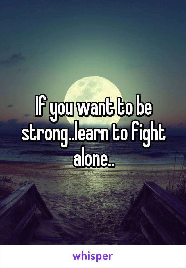 If you want to be strong..learn to fight alone..