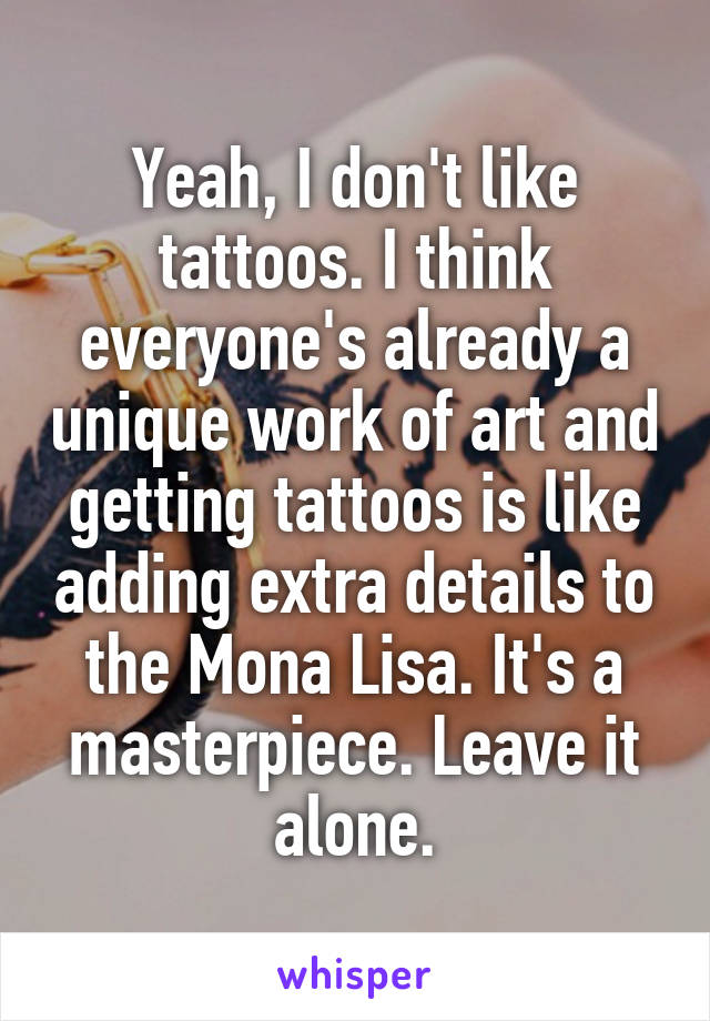 Yeah, I don't like tattoos. I think everyone's already a unique work of art and getting tattoos is like adding extra details to the Mona Lisa. It's a masterpiece. Leave it alone.