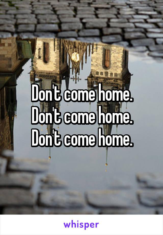 Don't come home. Don't come home. Don't come home.