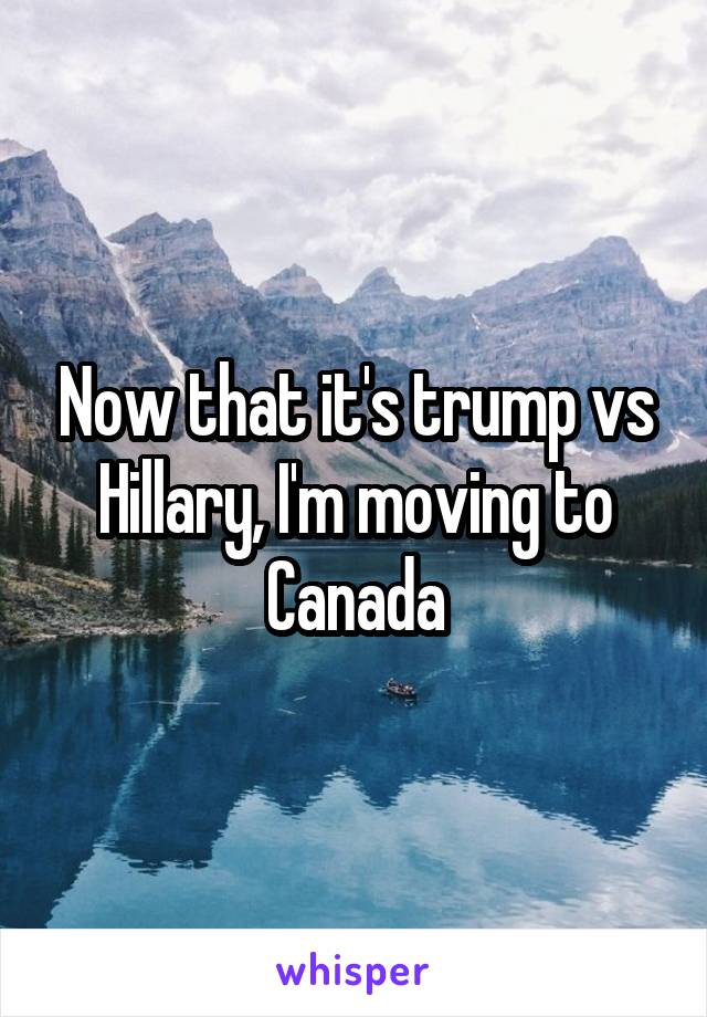 Now that it's trump vs Hillary, I'm moving to Canada