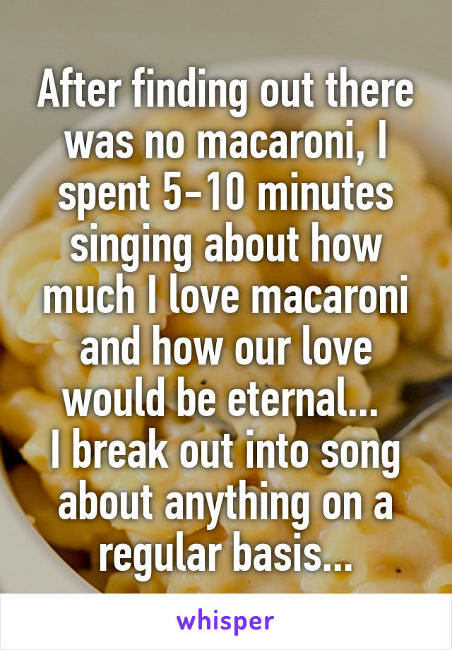 After finding out there was no macaroni, I spent 5-10 minutes singing about how much I love macaroni and how our love would be eternal...  I break out into song about anything on a regular basis...