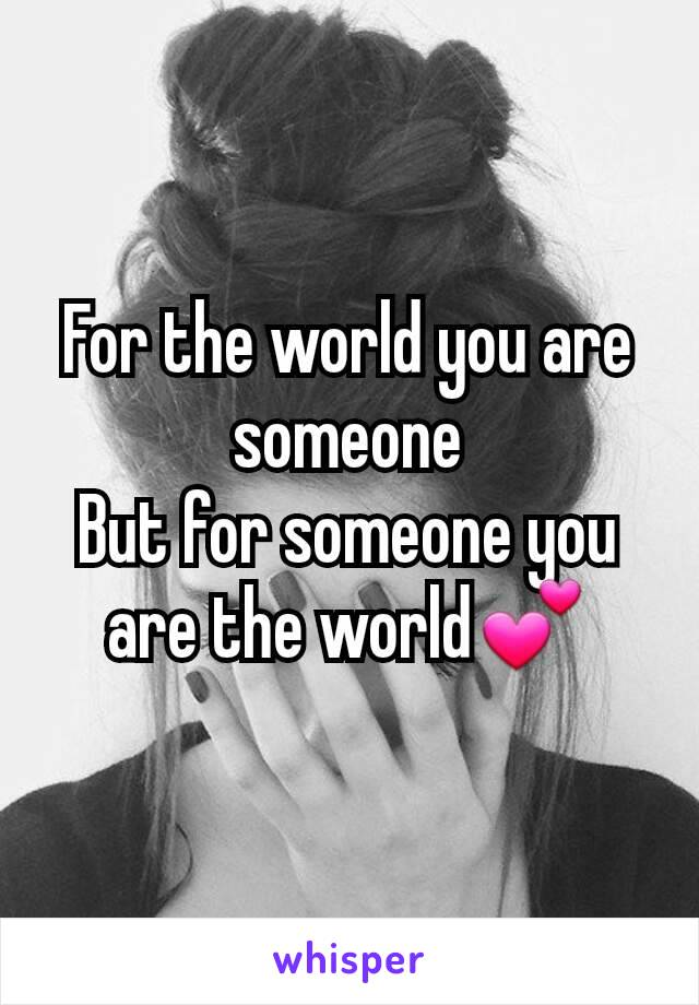 For the world you are someone But for someone you are the world💕