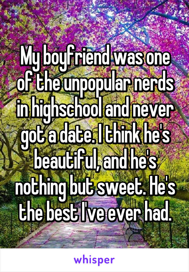 My boyfriend was one of the unpopular nerds in highschool and never got a date. I think he's beautiful, and he's nothing but sweet. He's the best I've ever had.