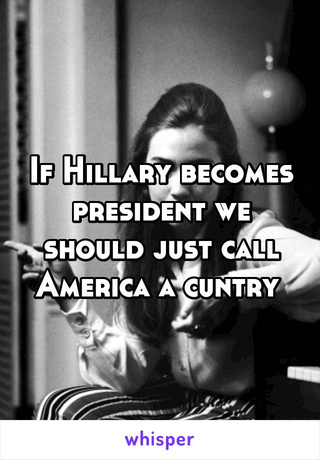 If Hillary becomes president we should just call America a cuntry