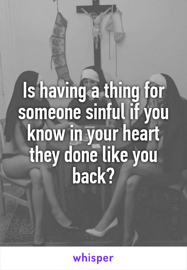 Is having a thing for someone sinful if you know in your heart they done like you back?