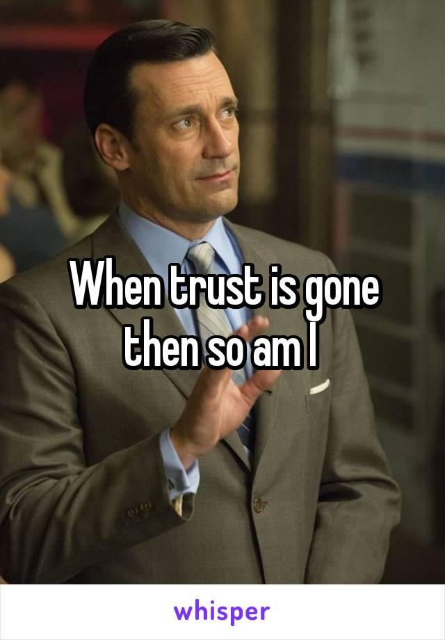 When trust is gone then so am I