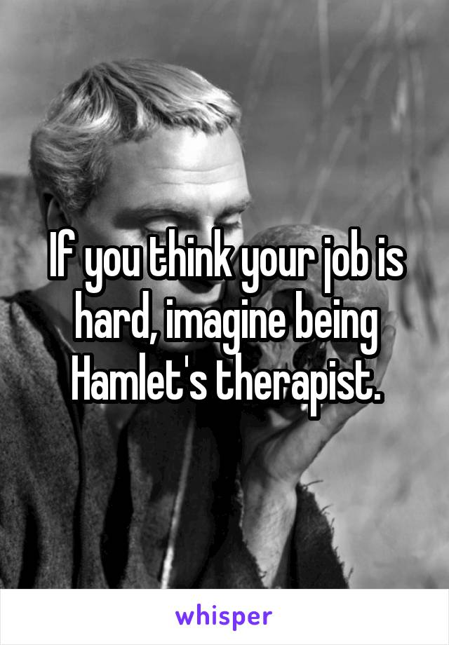If you think your job is hard, imagine being Hamlet's therapist.