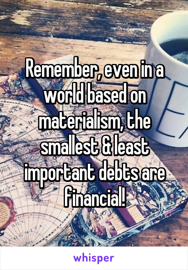 Remember, even in a world based on materialism, the smallest & least important debts are financial!