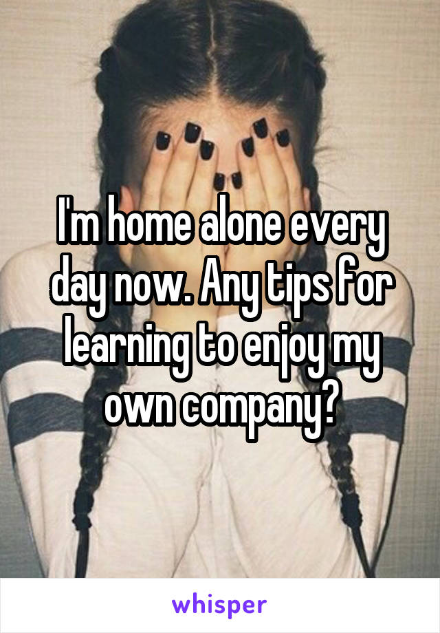 I'm home alone every day now. Any tips for learning to enjoy my own company?