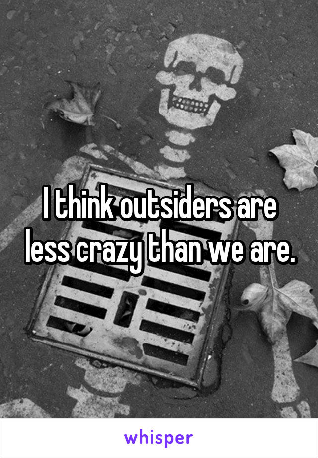 I think outsiders are less crazy than we are.