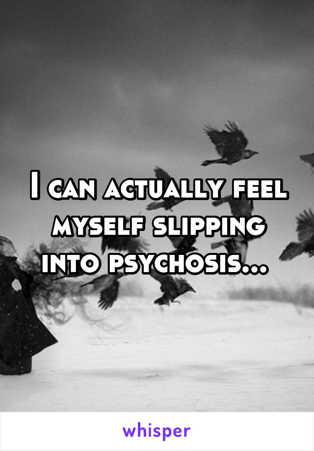 I can actually feel myself slipping into psychosis...