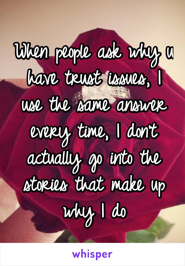 When people ask why u have trust issues, I use the same answer every time, I don't actually go into the stories that make up why I do