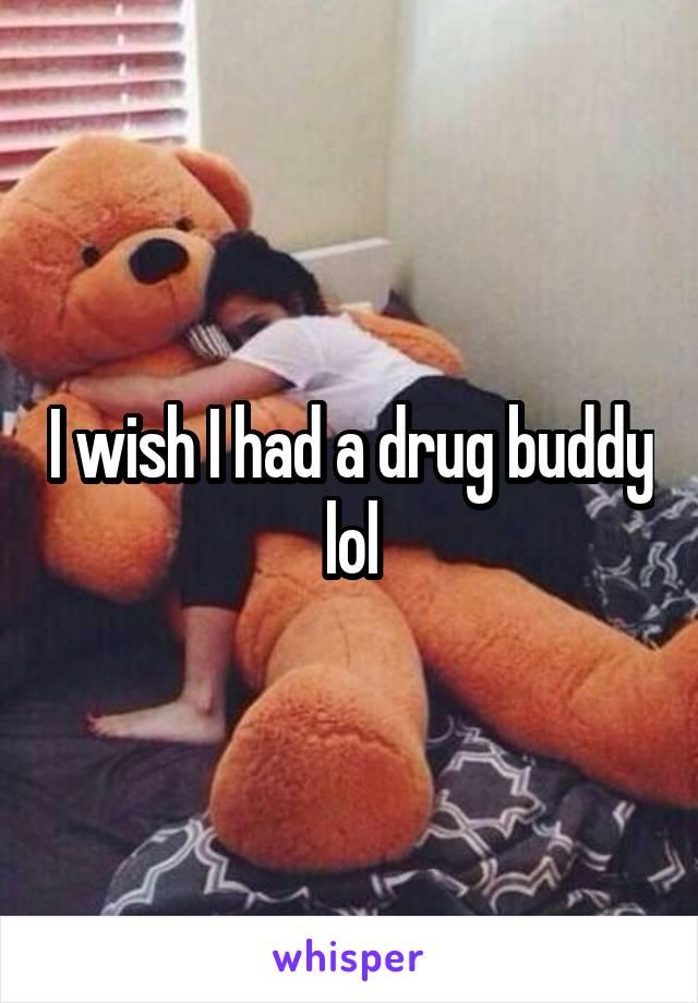 I wish I had a drug buddy lol
